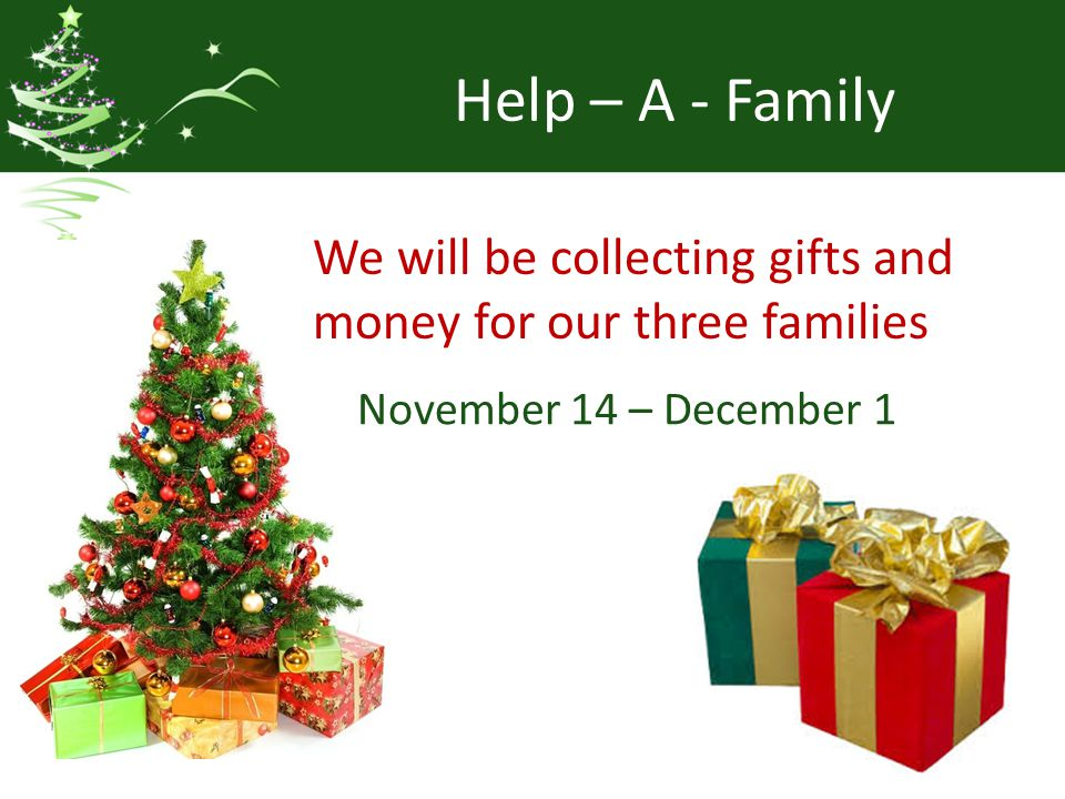 Help – A - Family We will be collecting gifts and money for our three families November 14 – December 1