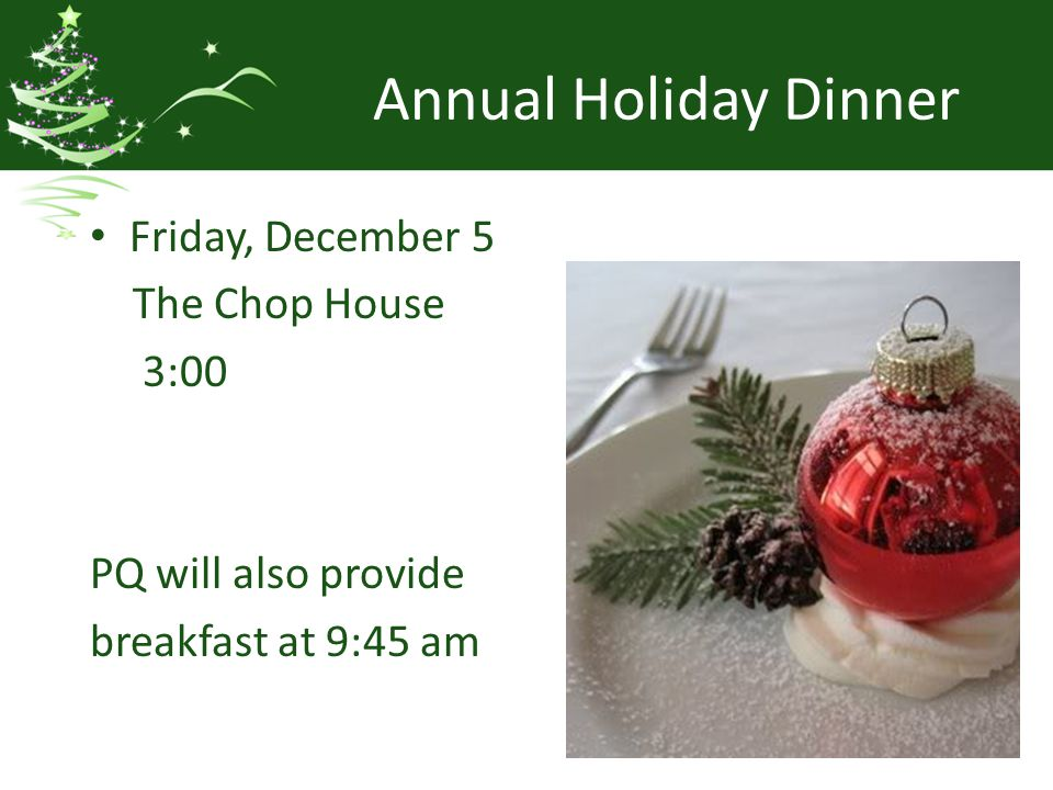 Annual Holiday Dinner Friday, December 5 The Chop House 3:00 PQ will also provide breakfast at 9:45 am