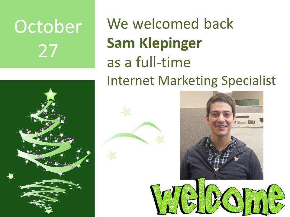 October 27 We welcomed back Sam Klepinger as a full-time Internet Marketing Specialist