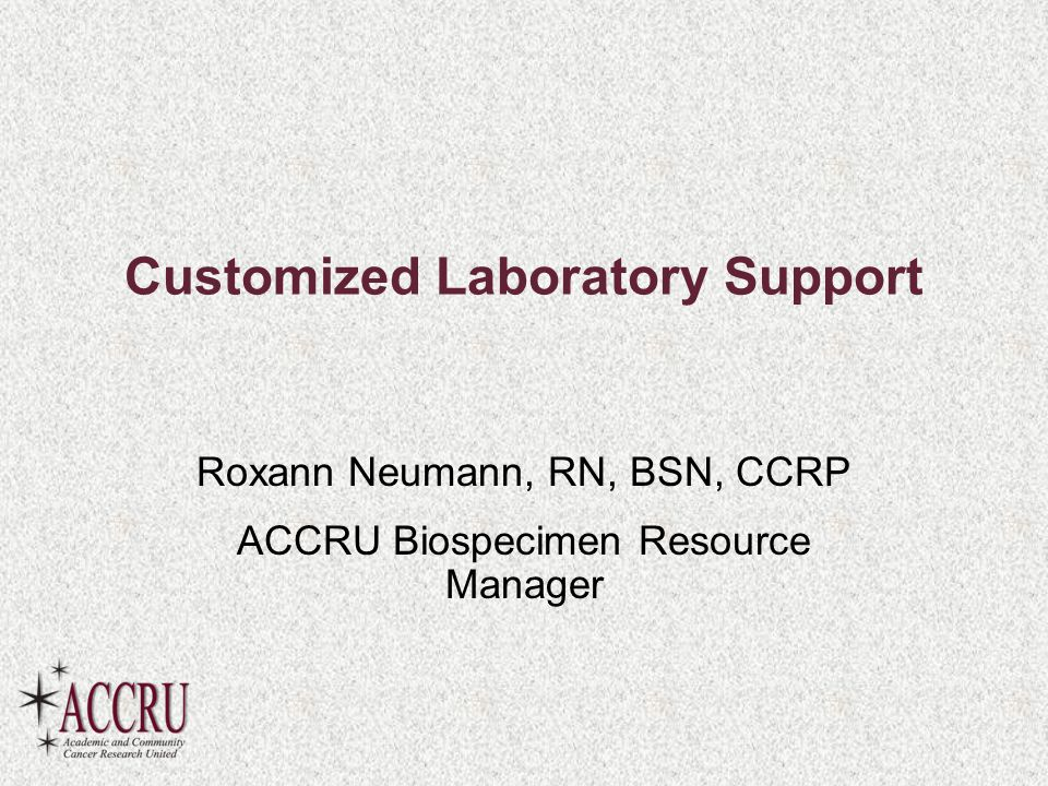 Customized Laboratory Support Roxann Neumann, RN, BSN, CCRP ACCRU Biospecimen Resource Manager