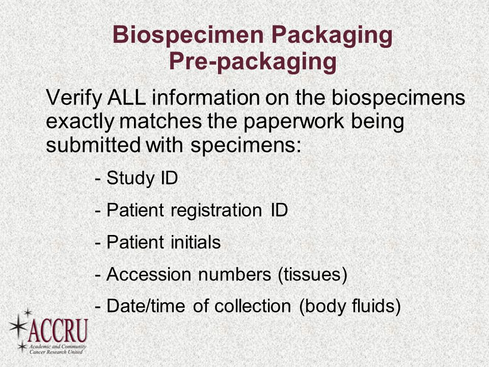 Biospecimen Packaging Pre-packaging Verify ALL information on the biospecimens exactly matches the paperwork being submitted with specimens: - Study ID - Patient registration ID - Patient initials - Accession numbers (tissues) - Date/time of collection (body fluids)