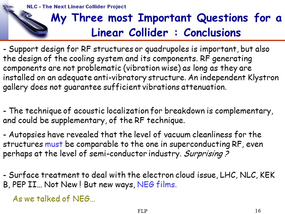NLC - The Next Linear Collider Project FLP 16 My Three most Important Questions for a Linear Collider : Conclusions - Support design for RF structures or quadrupoles is important, but also the design of the cooling system and its components.