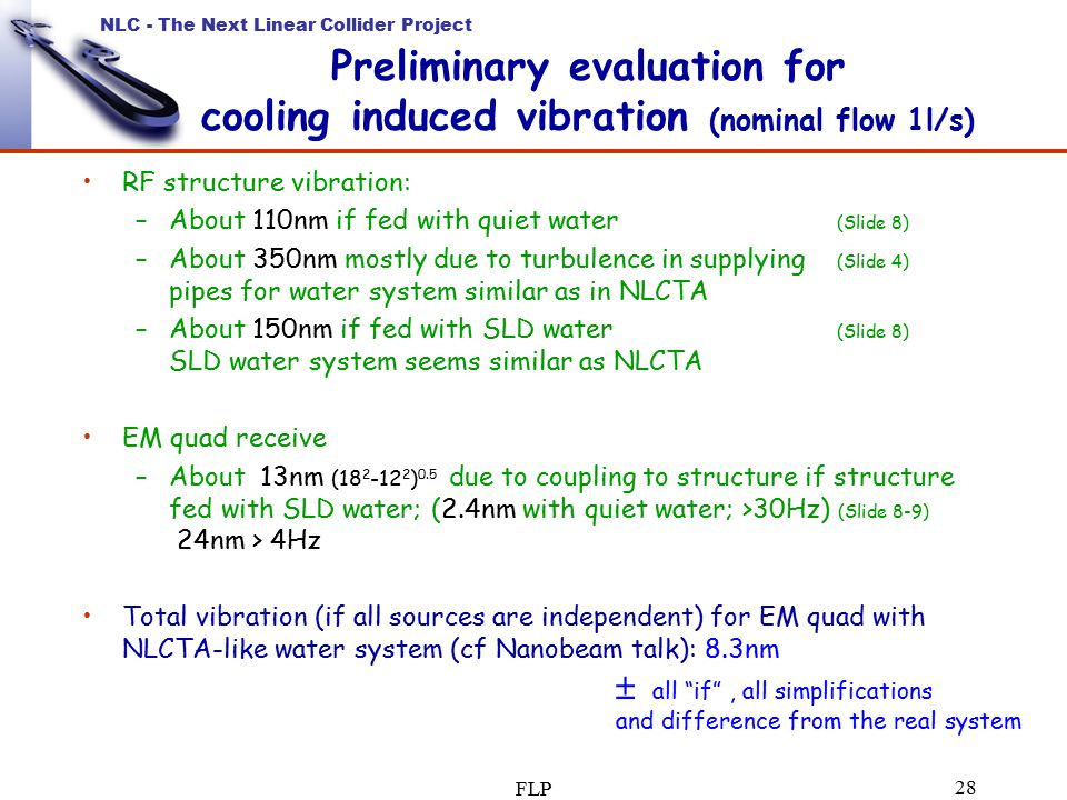 NLC - The Next Linear Collider Project FLP 28 Preliminary evaluation for cooling induced vibration (nominal flow 1l/s) RF structure vibration: –About 110nm if fed with quiet water (Slide 8) –About 350nm mostly due to turbulence in supplying (Slide 4) pipes for water system similar as in NLCTA –About 150nm if fed with SLD water (Slide 8) SLD water system seems similar as NLCTA EM quad receive –About 13nm (18 2 -12 2 ) 0.5 due to coupling to structure if structure fed with SLD water; (2.4nm with quiet water; >30Hz) (Slide 8-9) 24nm > 4Hz Total vibration (if all sources are independent) for EM quad with NLCTA-like water system (cf Nanobeam talk): 8.3nm  all if , all simplifications and difference from the real system