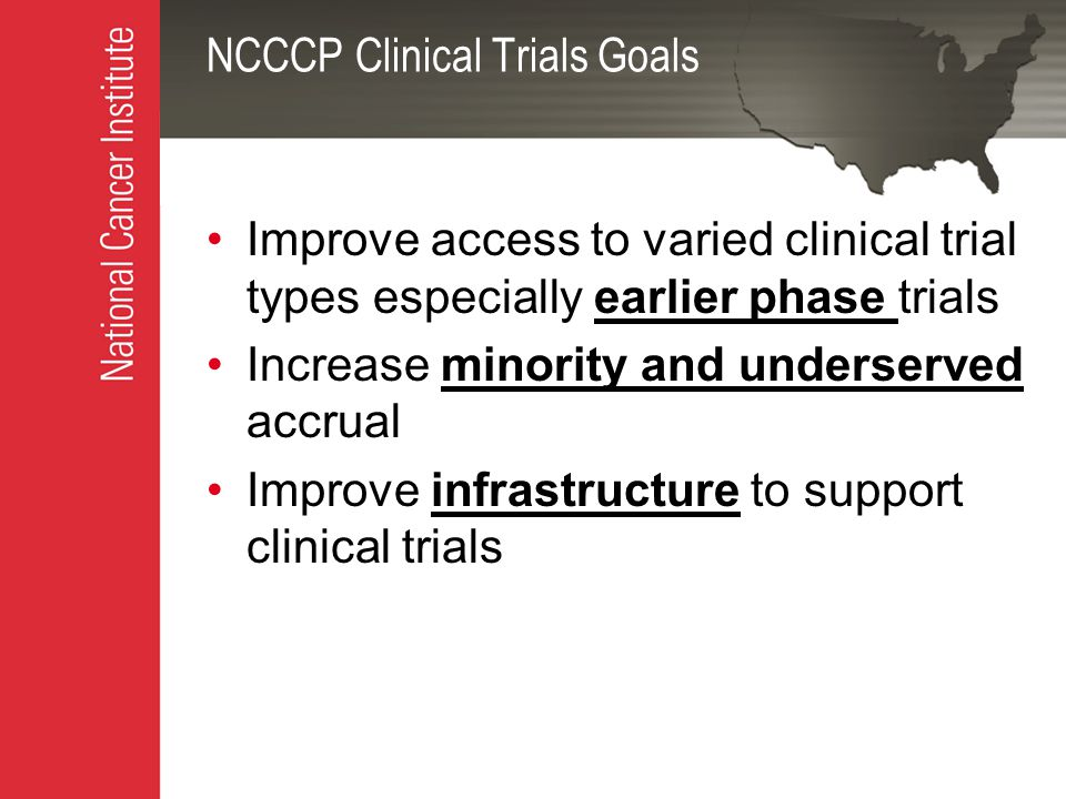 NCCCP Clinical Trials Goals Improve access to varied clinical trial types especially earlier phase trials Increase minority and underserved accrual Improve infrastructure to support clinical trials