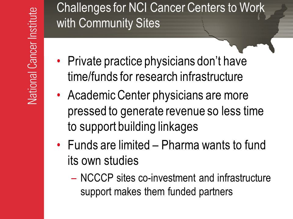 Challenges for NCI Cancer Centers to Work with Community Sites Private practice physicians don't have time/funds for research infrastructure Academic Center physicians are more pressed to generate revenue so less time to support building linkages Funds are limited – Pharma wants to fund its own studies –NCCCP sites co-investment and infrastructure support makes them funded partners