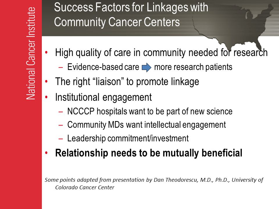 Success Factors for Linkages with Community Cancer Centers High quality of care in community needed for research –Evidence-based care more research patients The right liaison to promote linkage Institutional engagement –NCCCP hospitals want to be part of new science –Community MDs want intellectual engagement –Leadership commitment/investment Relationship needs to be mutually beneficial Some points adapted from presentation by Dan Theodorescu, M.D., Ph.D., University of Colorado Cancer Center