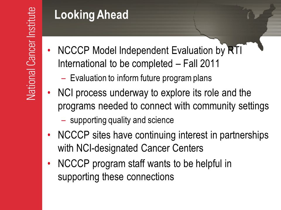 Looking Ahead NCCCP Model Independent Evaluation by RTI International to be completed – Fall 2011 –Evaluation to inform future program plans NCI process underway to explore its role and the programs needed to connect with community settings –supporting quality and science NCCCP sites have continuing interest in partnerships with NCI-designated Cancer Centers NCCCP program staff wants to be helpful in supporting these connections