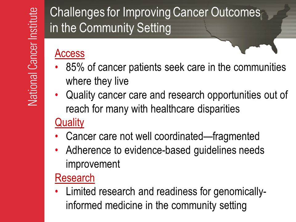 Challenges for Improving Cancer Outcomes in the Community Setting Access 85% of cancer patients seek care in the communities where they live Quality cancer care and research opportunities out of reach for many with healthcare disparities Quality Cancer care not well coordinated—fragmented Adherence to evidence-based guidelines needs improvement Research Limited research and readiness for genomically- informed medicine in the community setting