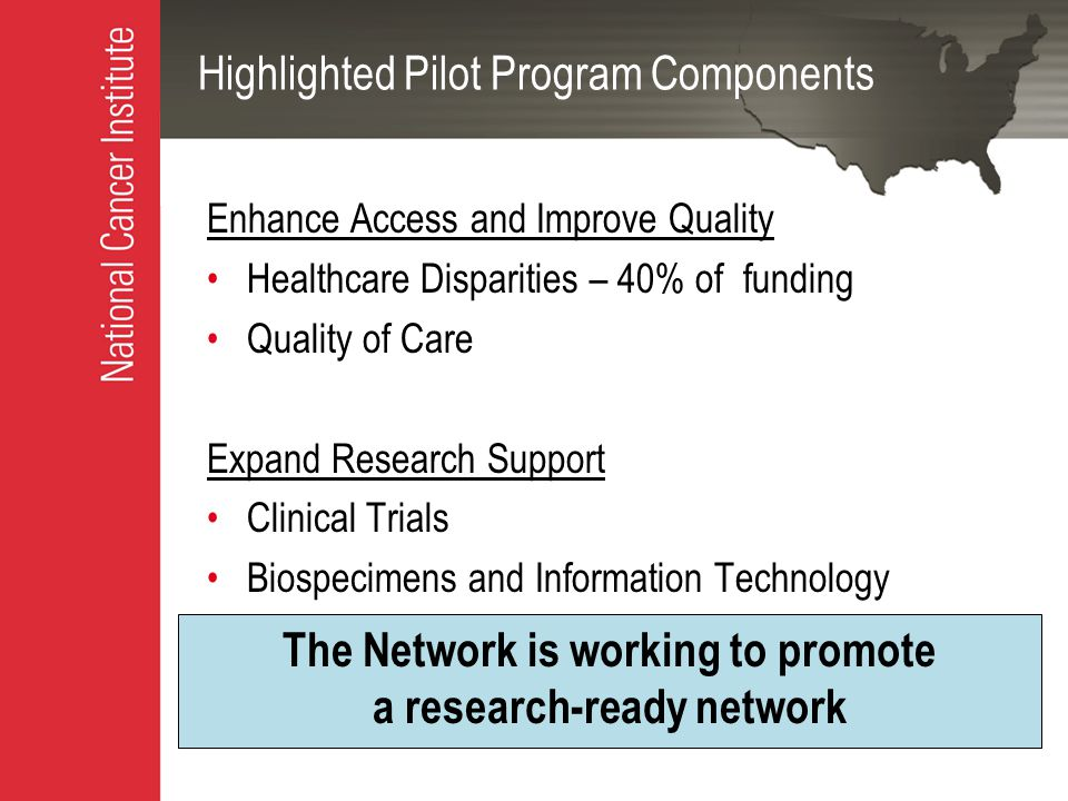 Highlighted Pilot Program Components Enhance Access and Improve Quality Healthcare Disparities – 40% of funding Quality of Care Expand Research Support Clinical Trials Biospecimens and Information Technology The Network is working to promote a research-ready network