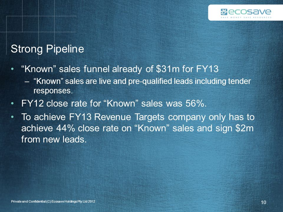 Strong Pipeline Known sales funnel already of $31m for FY13 – Known sales are live and pre-qualified leads including tender responses.