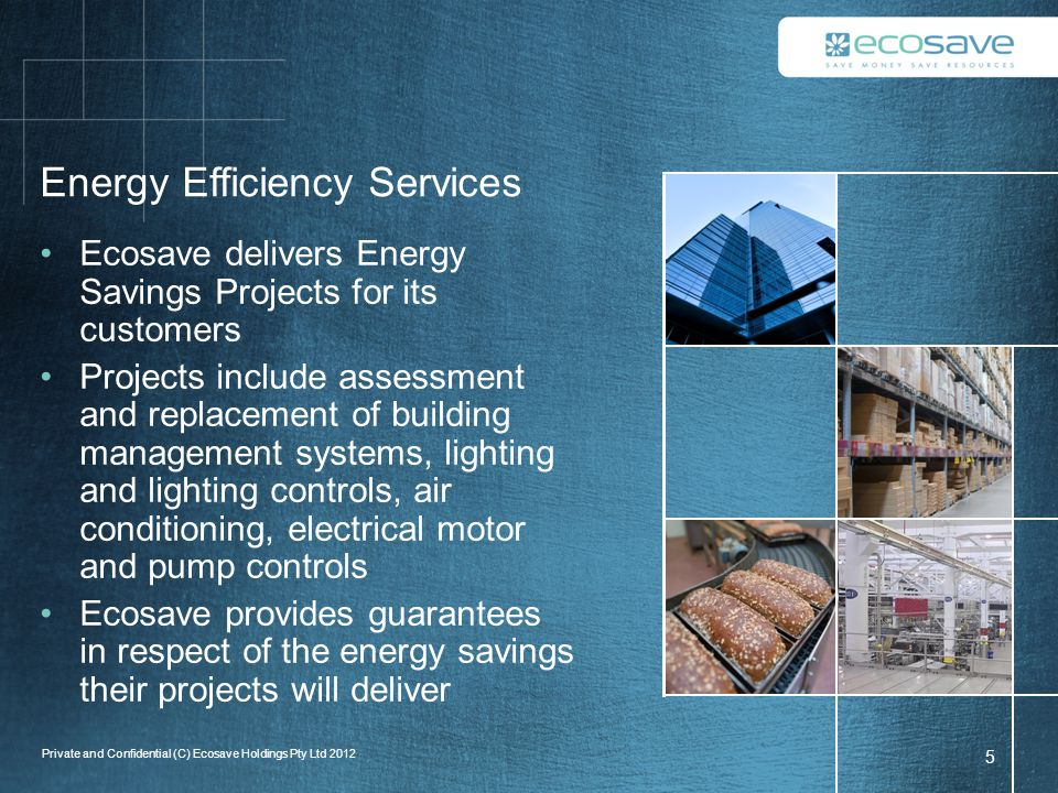 Energy Efficiency Services Ecosave delivers Energy Savings Projects for its customers Projects include assessment and replacement of building management systems, lighting and lighting controls, air conditioning, electrical motor and pump controls Ecosave provides guarantees in respect of the energy savings their projects will deliver 5 Private and Confidential (C) Ecosave Holdings Pty Ltd 2012
