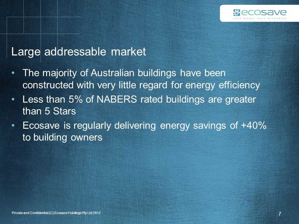 Large addressable market The majority of Australian buildings have been constructed with very little regard for energy efficiency Less than 5% of NABERS rated buildings are greater than 5 Stars Ecosave is regularly delivering energy savings of +40% to building owners 7 Private and Confidential (C) Ecosave Holdings Pty Ltd 2012