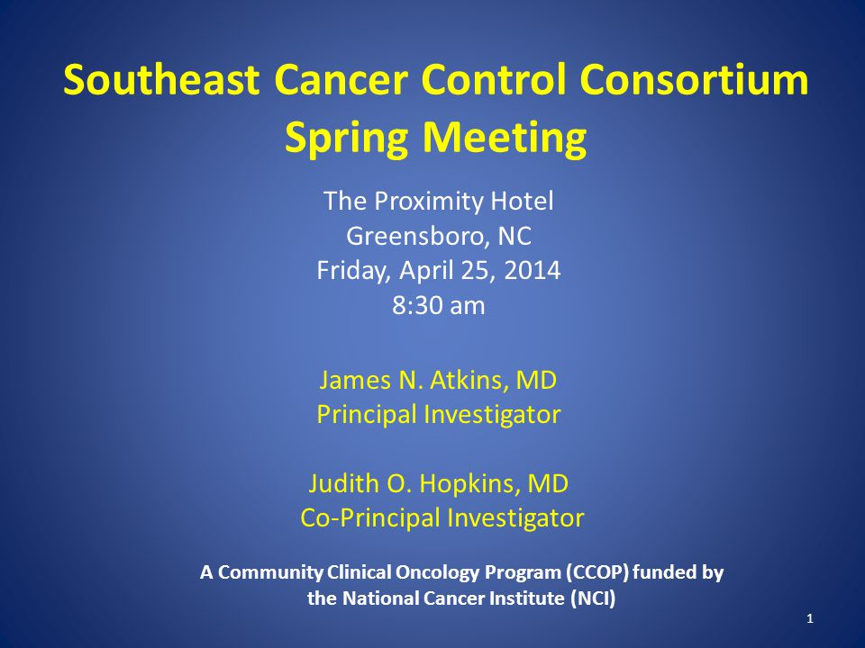 1 Southeast Cancer Control Consortium Spring Meeting The Proximity Hotel Greensboro, NC Friday, April 25, 2014 8:30 am James N.