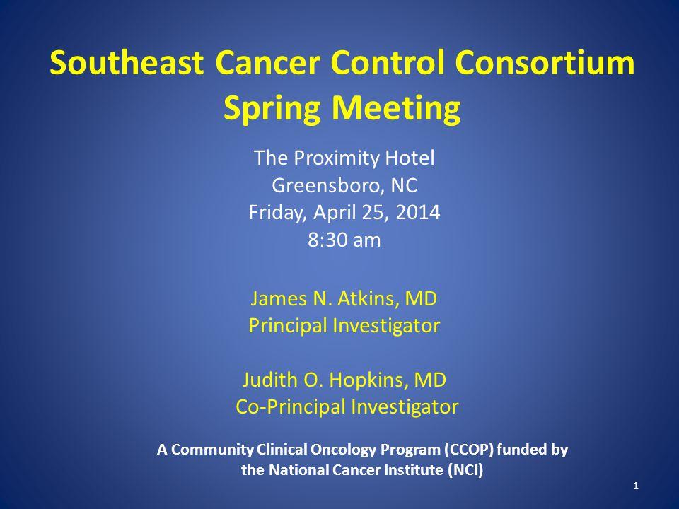 1 Southeast Cancer Control Consortium Spring Meeting The Proximity Hotel Greensboro, NC Friday, April 25, 2014 8:30 am James N. Atkins, MD Principal I