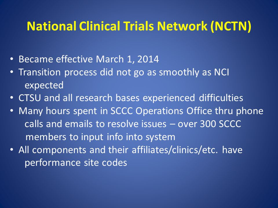 National Clinical Trials Network (NCTN) Became effective March 1, 2014 Transition process did not go as smoothly as NCI expected CTSU and all research bases experienced difficulties Many hours spent in SCCC Operations Office thru phone calls and emails to resolve issues – over 300 SCCC members to input info into system All components and their affiliates/clinics/etc.