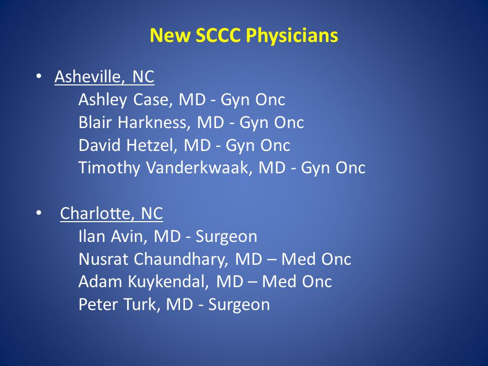 New SCCC Physicians Asheville, NC Ashley Case, MD - Gyn Onc Blair Harkness, MD - Gyn Onc David Hetzel, MD - Gyn Onc Timothy Vanderkwaak, MD - Gyn Onc Charlotte, NC Ilan Avin, MD - Surgeon Nusrat Chaundhary, MD – Med Onc Adam Kuykendal, MD – Med Onc Peter Turk, MD - Surgeon