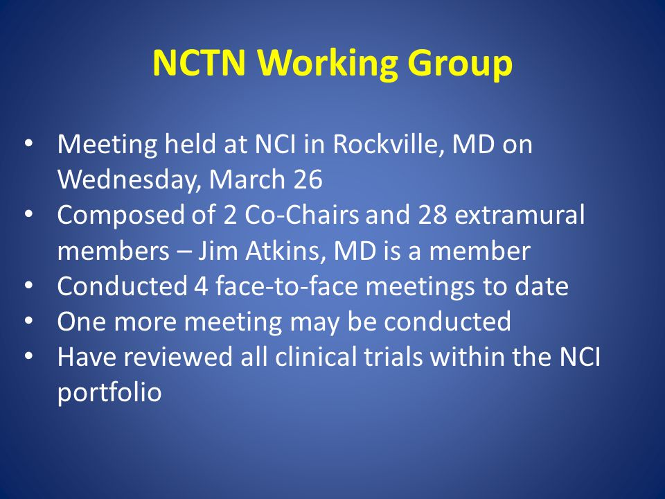 NCTN Working Group Meeting held at NCI in Rockville, MD on Wednesday, March 26 Composed of 2 Co-Chairs and 28 extramural members – Jim Atkins, MD is a member Conducted 4 face-to-face meetings to date One more meeting may be conducted Have reviewed all clinical trials within the NCI portfolio