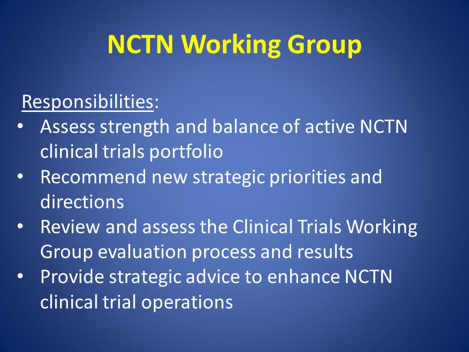 NCTN Working Group Responsibilities: Assess strength and balance of active NCTN clinical trials portfolio Recommend new strategic priorities and directions Review and assess the Clinical Trials Working Group evaluation process and results Provide strategic advice to enhance NCTN clinical trial operations