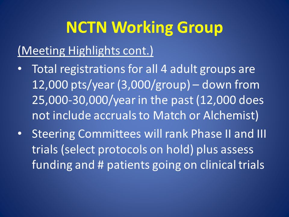NCTN Working Group (Meeting Highlights cont.) Total registrations for all 4 adult groups are 12,000 pts/year (3,000/group) – down from 25,000-30,000/year in the past (12,000 does not include accruals to Match or Alchemist) Steering Committees will rank Phase II and III trials (select protocols on hold) plus assess funding and # patients going on clinical trials