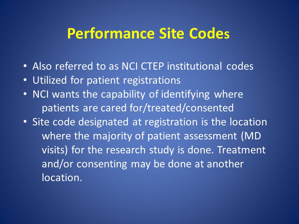 Performance Site Code s Also referred to as NCI CTEP institutional codes Utilized for patient registrations NCI wants the capability of identifying wh