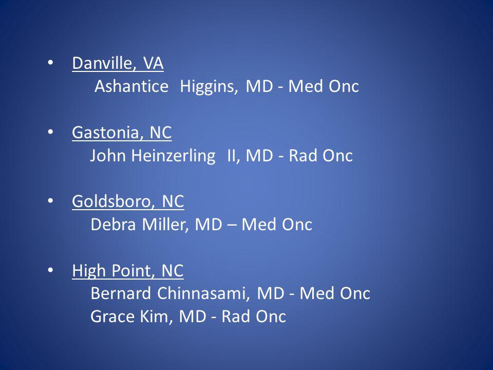 Danville, VA Ashantice Higgins, MD - Med Onc Gastonia, NC John Heinzerling II, MD - Rad Onc Goldsboro, NC Debra Miller, MD – Med Onc High Point, NC Be