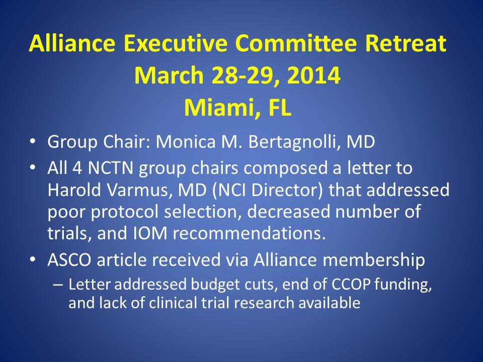 Alliance Executive Committee Retreat March 28-29, 2014 Miami, FL Group Chair: Monica M. Bertagnolli, MD All 4 NCTN group chairs composed a letter to H