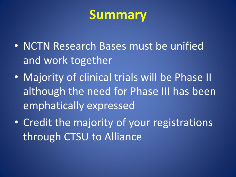 Summary NCTN Research Bases must be unified and work together Majority of clinical trials will be Phase II although the need for Phase III has been em