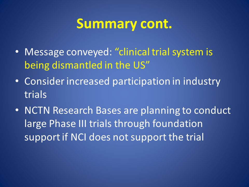 """Summary cont. Message conveyed: """"clinical trial system is being dismantled in the US"""" Consider increased participation in industry trials NCTN Researc"""