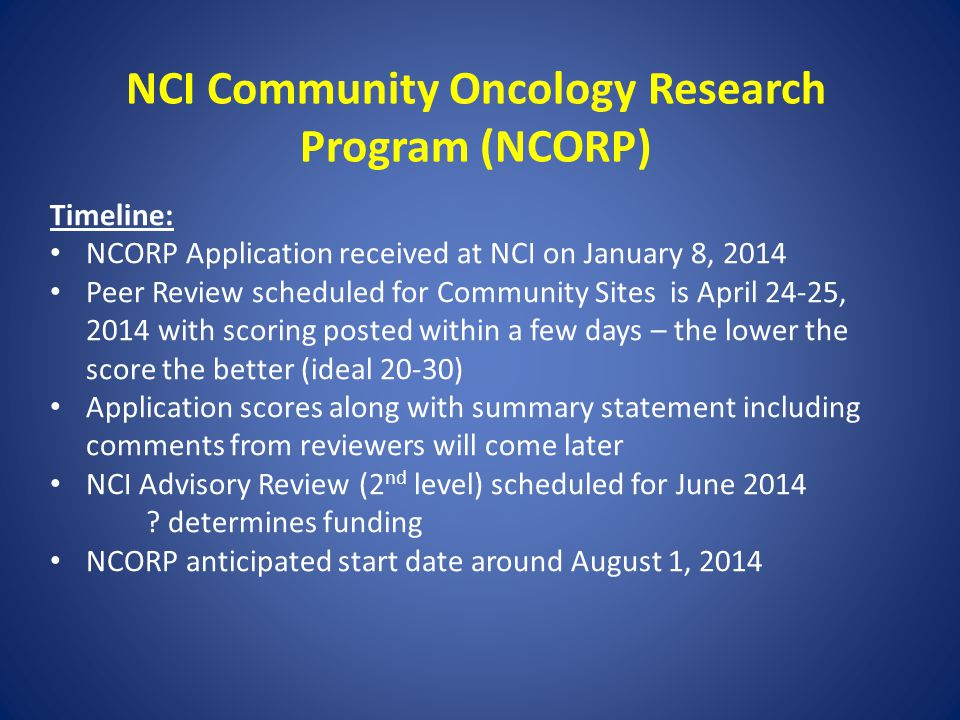 NCI Community Oncology Research Program (NCORP) Timeline: NCORP Application received at NCI on January 8, 2014 Peer Review scheduled for Community Sit