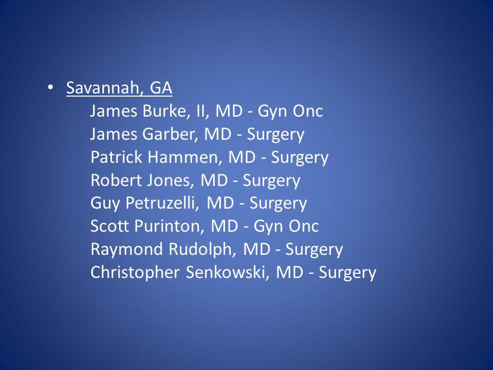 Savannah, GA James Burke, II, MD - Gyn Onc James Garber, MD - Surgery Patrick Hammen, MD - Surgery Robert Jones, MD - Surgery Guy Petruzelli, MD - Sur
