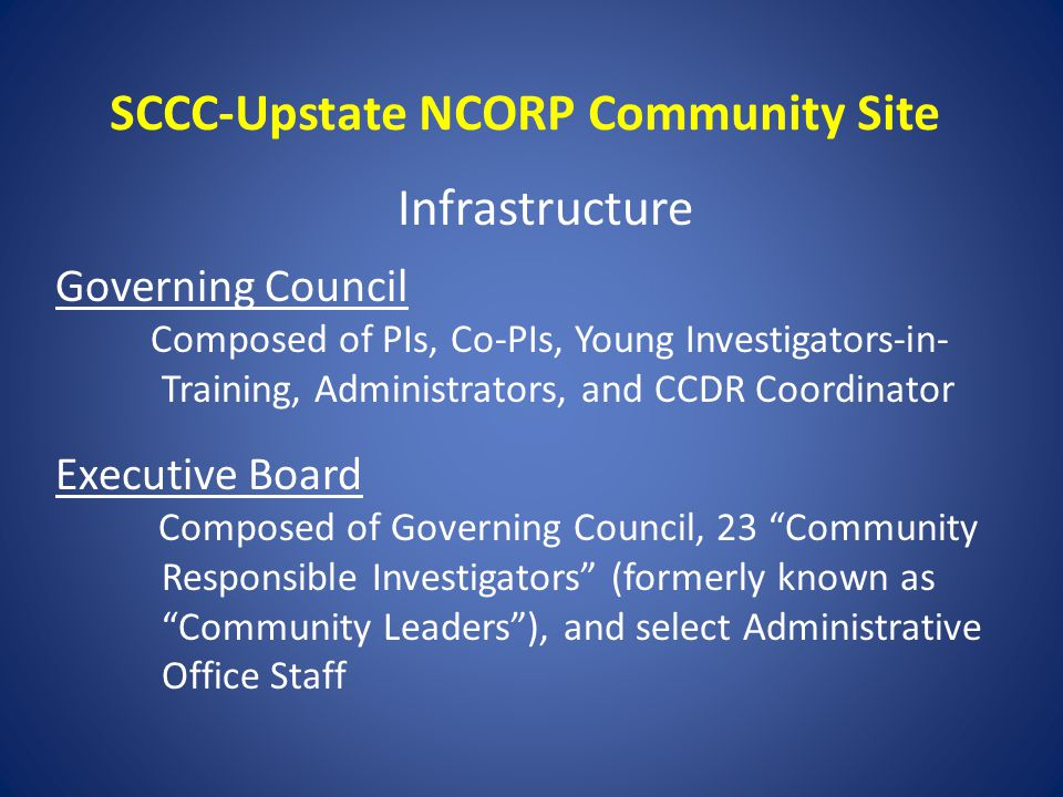 SCCC-Upstate NCORP Community Site Infrastructure Governing Council Composed of PIs, Co-PIs, Young Investigators-in- Training, Administrators, and CCDR Coordinator Executive Board Composed of Governing Council, 23 Community Responsible Investigators (formerly known as Community Leaders ), and select Administrative Office Staff