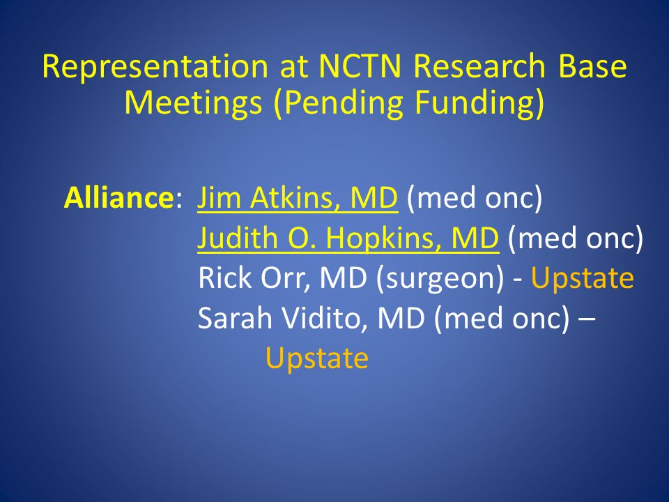 Representation at NCTN Research Base Meetings (Pending Funding) Alliance:Jim Atkins, MD (med onc) Judith O. Hopkins, MD (med onc) Rick Orr, MD (surgeo