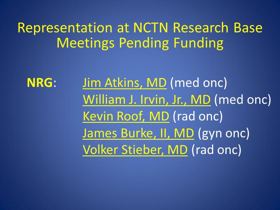 Representation at NCTN Research Base Meetings Pending Funding NRG:Jim Atkins, MD (med onc) William J. Irvin, Jr., MD (med onc) Kevin Roof, MD (rad onc