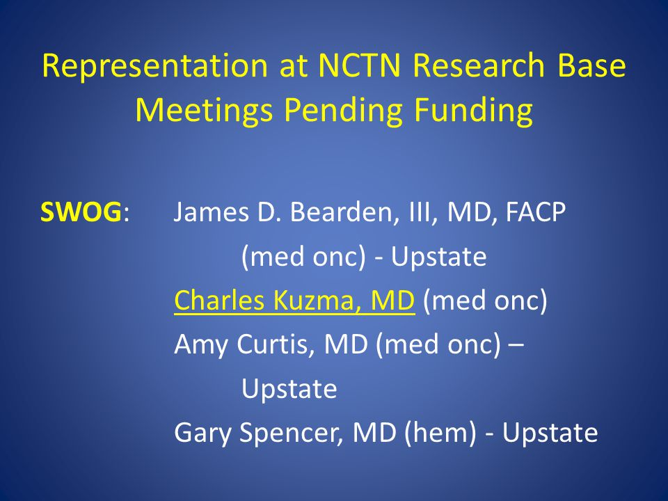 Representation at NCTN Research Base Meetings Pending Funding SWOG:James D. Bearden, III, MD, FACP (med onc) - Upstate Charles Kuzma, MD (med onc) Amy
