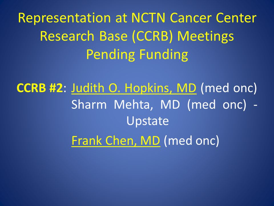 Representation at NCTN Cancer Center Research Base (CCRB) Meetings Pending Funding CCRB #2:Judith O. Hopkins, MD (med onc) Sharm Mehta, MD (med onc) -
