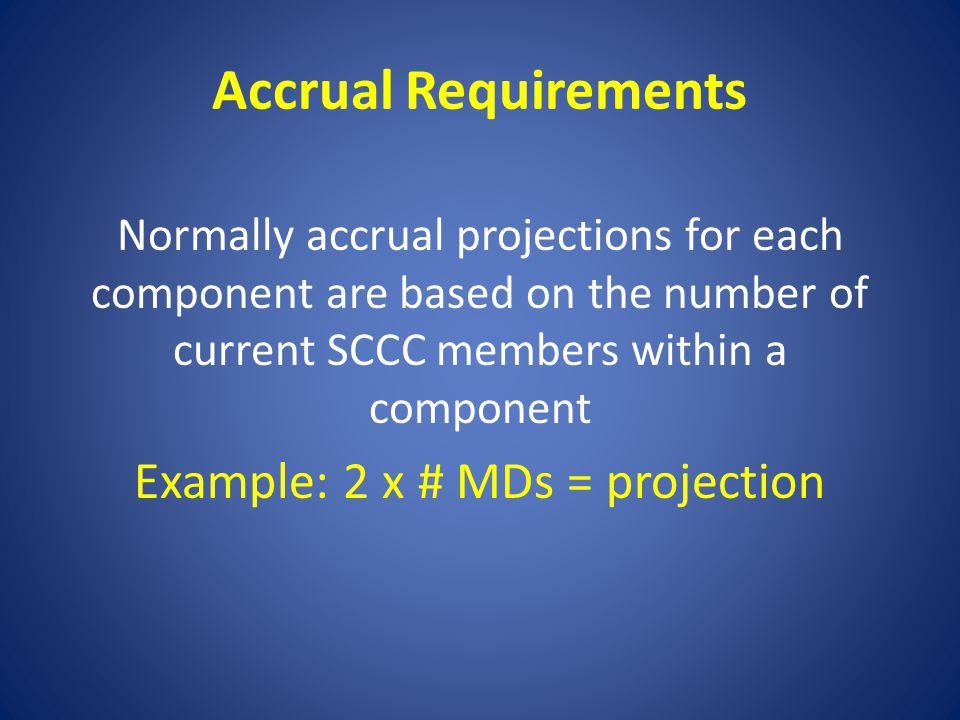 Accrual Requirements Normally accrual projections for each component are based on the number of current SCCC members within a component Example: 2 x #