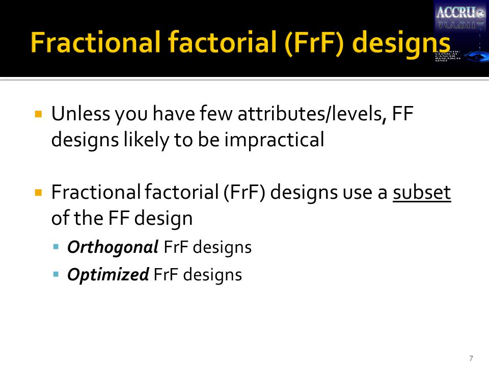  Orthogonal FrF designs emphasize statistical independence  no correlations  %MktRuns(3**6) ← main effects only nDesignReference 182 ** 1 3 ** 7Orthogonal Array 183 ** 6 6 ** 1Orthogonal Array 273 ** 13Fractional-Factorial 273 ** 9 9 ** 1Fractional-Factorial 362 ** 11 3 ** 12Orthogonal Array 362 ** 10 3 ** 8 6 ** 1Orthogonal Array 362 ** 4 3 ** 13Orthogonal Array 362 ** 3 3 ** 9 6 ** 1Orthogonal Array 362 ** 2 3 ** 12 6 ** 1Orthogonal Array 362 ** 1 3 ** 8 6 ** 2Orthogonal Array 363 ** 13 4 ** 1Orthogonal Array 363 ** 12 12 ** 1Orthogonal Array 363 ** 7 6 ** 3Orthogonal Array 8