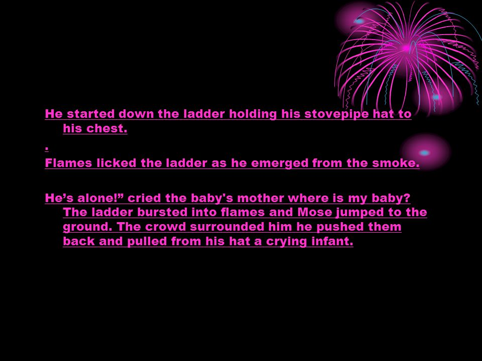 """He started down the ladder holding his stovepipe hat to his chest.. Flames licked the ladder as he emerged from the smoke. He's alone!"""" cried the baby"""