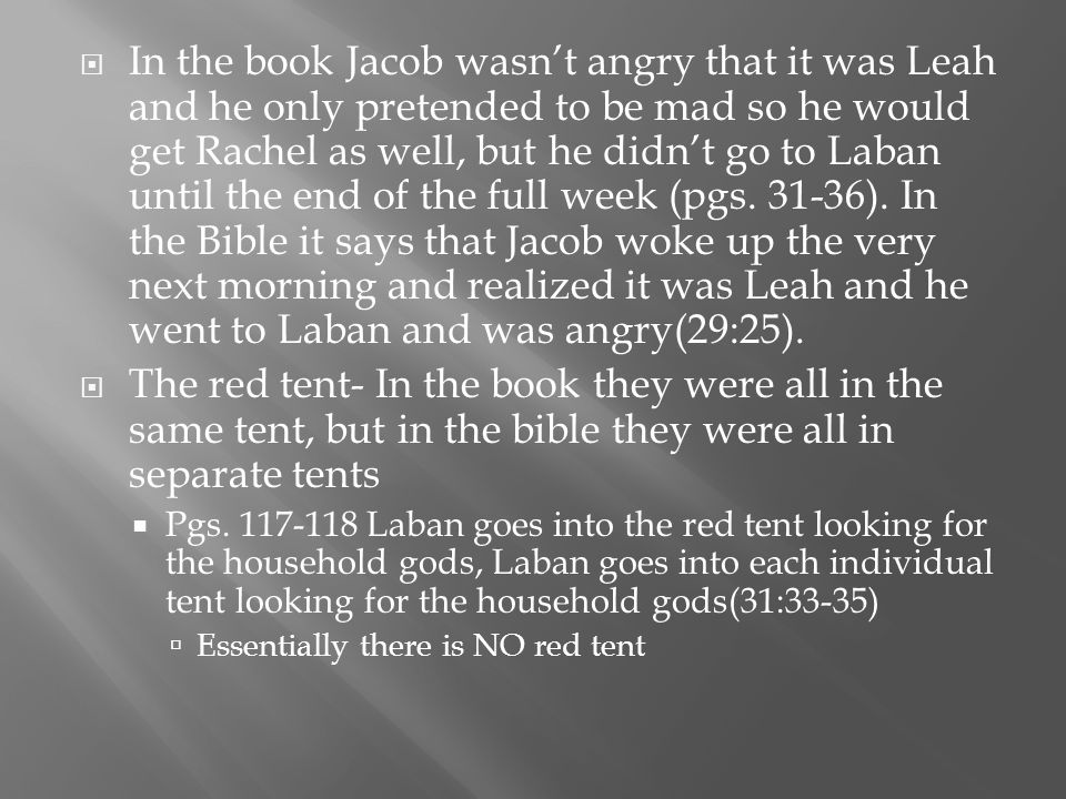  In the book Jacob wasn't angry that it was Leah and he only pretended to be mad so he would get Rachel as well, but he didn't go to Laban until the end of the full week (pgs.