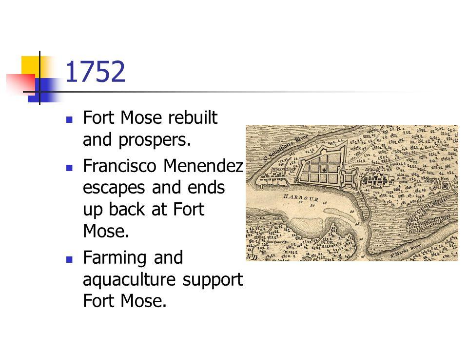1752 Fort Mose rebuilt and prospers. Francisco Menendez escapes and ends up back at Fort Mose.