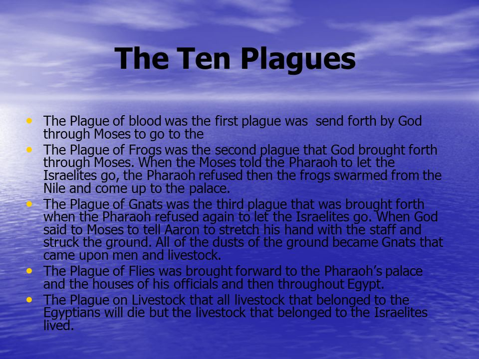 The Ten Plagues The Plague of blood was the first plague was send forth by God through Moses to go to the The Plague of Frogs was the second plague that God brought forth through Moses.