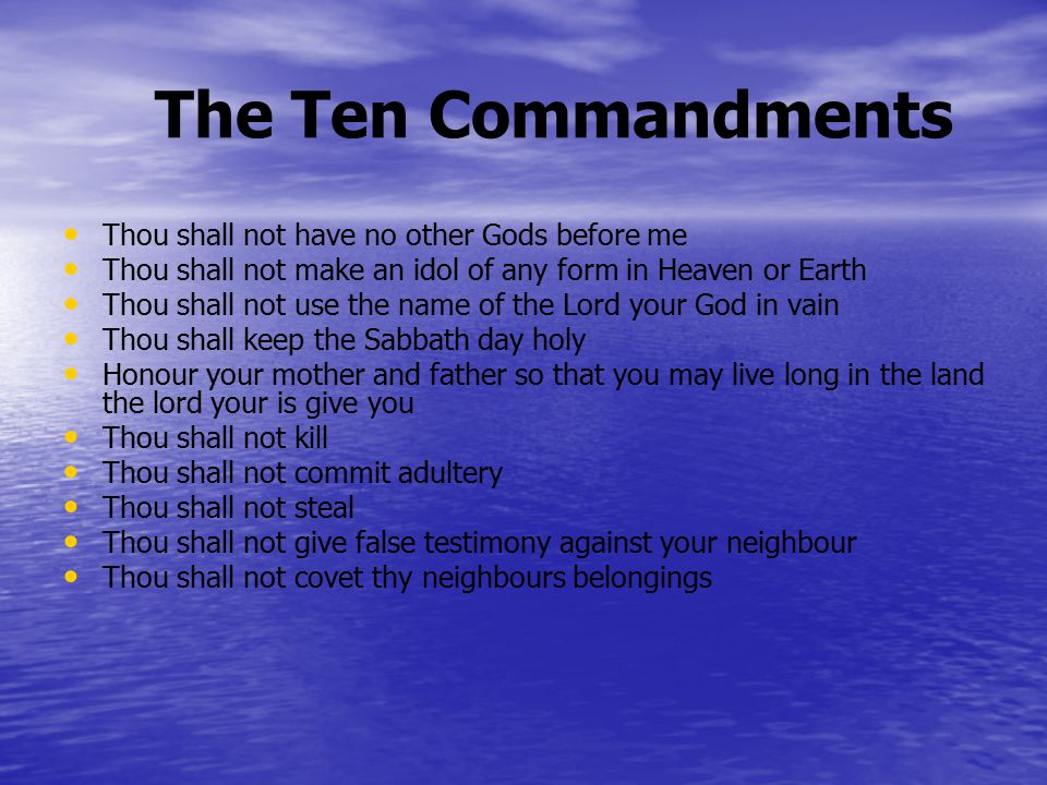 The Ten Commandments Thou shall not have no other Gods before me Thou shall not make an idol of any form in Heaven or Earth Thou shall not use the name of the Lord your God in vain Thou shall keep the Sabbath day holy Honour your mother and father so that you may live long in the land the lord your is give you Thou shall not kill Thou shall not commit adultery Thou shall not steal Thou shall not give false testimony against your neighbour Thou shall not covet thy neighbours belongings