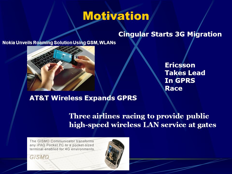 Motivation Three airlines racing to provide public high-speed wireless LAN service at gates Cingular Starts 3G Migration AT&T Wireless Expands GPRS Ericsson Takes Lead In GPRS Race Nokia Unveils Roaming Solution Using GSM, WLANs