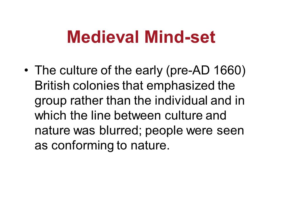 Medieval Mind-set The culture of the early (pre-AD 1660) British colonies that emphasized the group rather than the individual and in which the line between culture and nature was blurred; people were seen as conforming to nature.