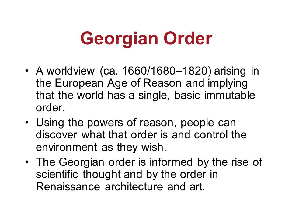 Georgian Order A worldview (ca. 1660/1680–1820) arising in the European Age of Reason and implying that the world has a single, basic immutable order.