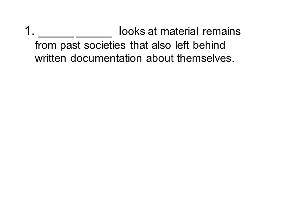 1. _____ _____ l ooks at material remains from past societies that also left behind written documentation about themselves.