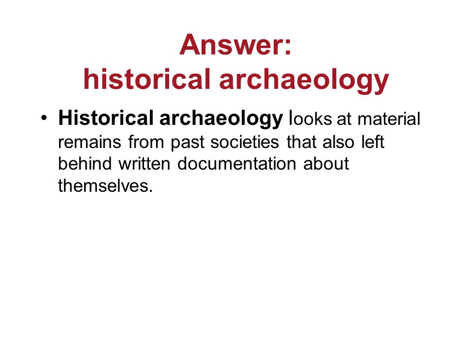 Answer: historical archaeology Historical archaeology l ooks at material remains from past societies that also left behind written documentation about themselves.