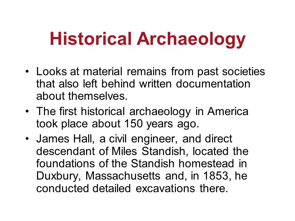 Historical Archaeology Looks at material remains from past societies that also left behind written documentation about themselves.