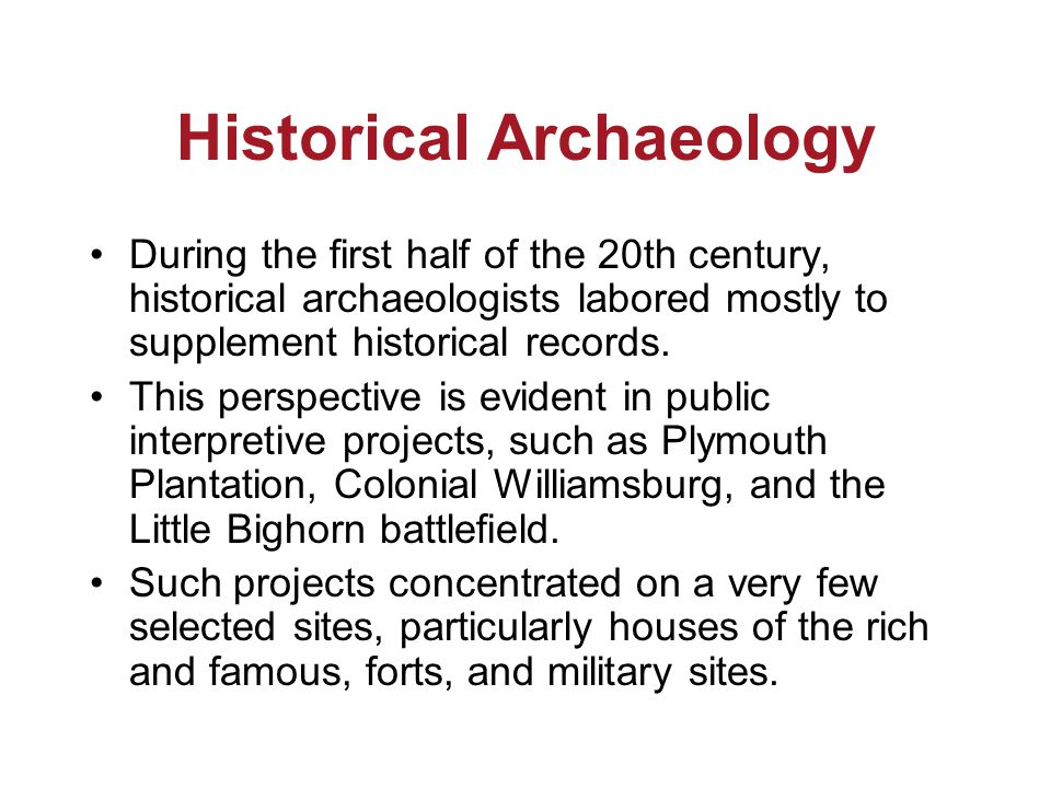 Historical Archaeology During the first half of the 20th century, historical archaeologists labored mostly to supplement historical records.