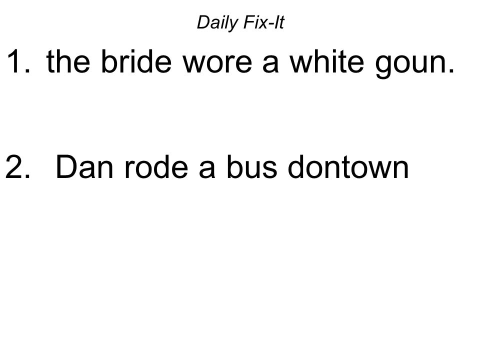 Daily Fix-It 1. the bride wore a white goun. 2. Dan rode a bus dontown